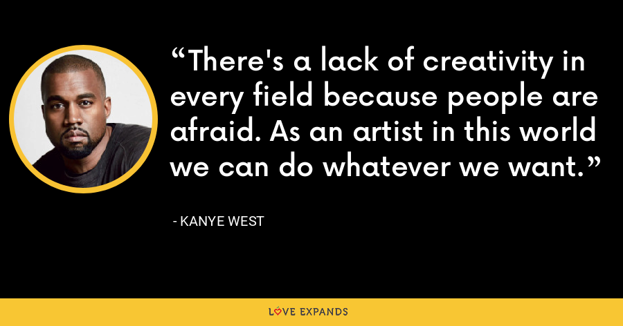 There's a lack of creativity in every field because people are afraid. As an artist in this world we can do whatever we want. - Kanye West