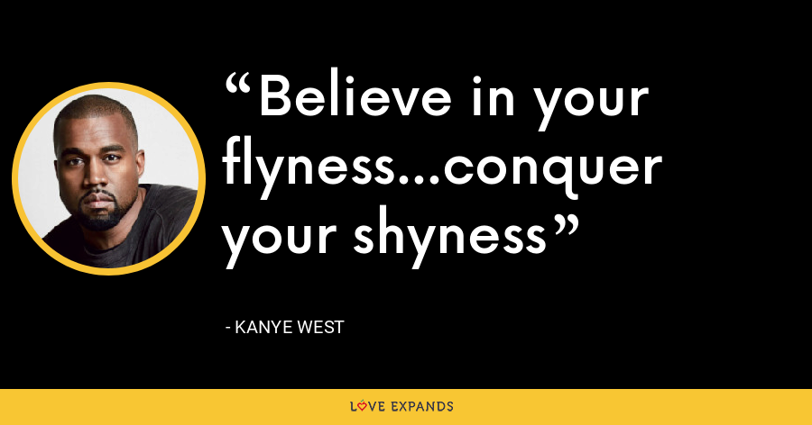 Believe in your flyness...conquer your shyness - Kanye West