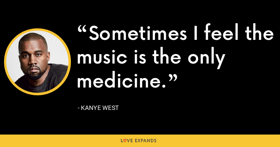 Sometimes I feel the music is the only medicine. - Kanye West