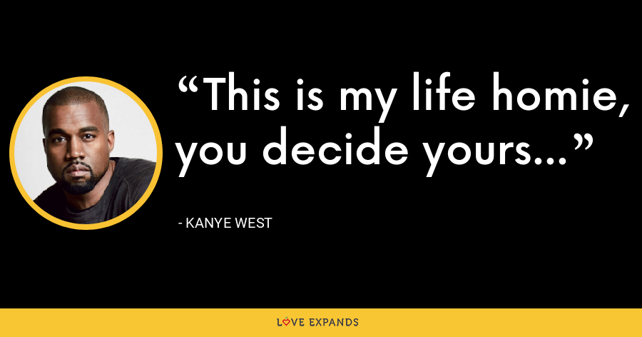 This is my life homie, you decide yours... - Kanye West