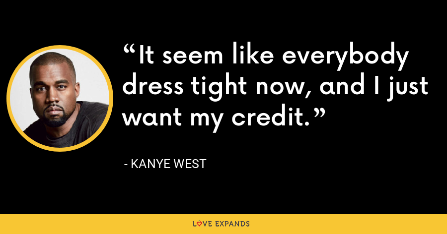 It seem like everybody dress tight now, and I just want my credit. - Kanye West