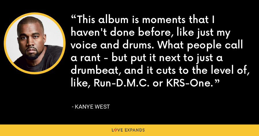 This album is moments that I haven't done before, like just my voice and drums. What people call a rant - but put it next to just a drumbeat, and it cuts to the level of, like, Run-D.M.C. or KRS-One. - Kanye West