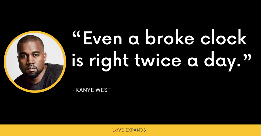 Even a broke clock is right twice a day. - Kanye West