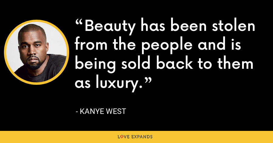 Beauty has been stolen from the people and is being sold back to them as luxury. - Kanye West