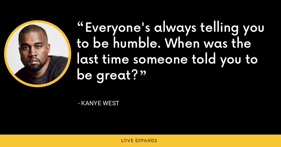 Everyone's always telling you to be humble. When was the last time someone told you to be great? - Kanye West