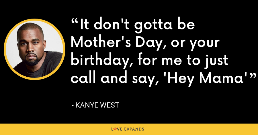 It don't gotta be Mother's Day, or your birthday, for me to just call and say, 'Hey Mama' - Kanye West
