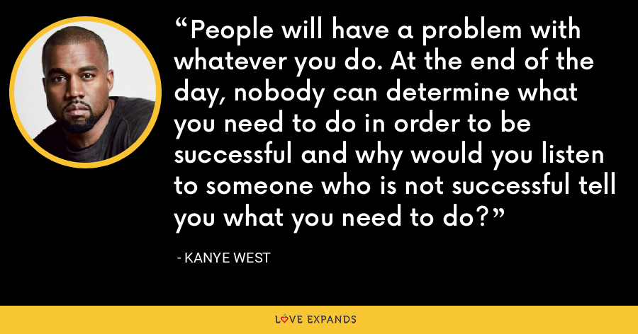 People will have a problem with whatever you do. At the end of the day, nobody can determine what you need to do in order to be successful and why would you listen to someone who is not successful tell you what you need to do? - Kanye West