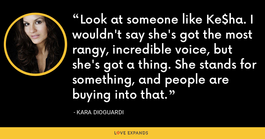 Look at someone like Ke$ha. I wouldn't say she's got the most rangy, incredible voice, but she's got a thing. She stands for something, and people are buying into that. - Kara DioGuardi
