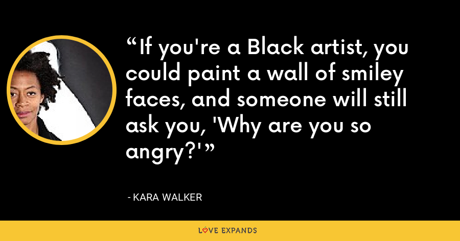 If you're a Black artist, you could paint a wall of smiley faces, and someone will still ask you, 'Why are you so angry?' - Kara Walker