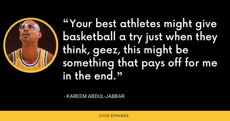 Your best athletes might give basketball a try just when they think, geez, this might be something that pays off for me in the end. - Kareem Abdul-Jabbar