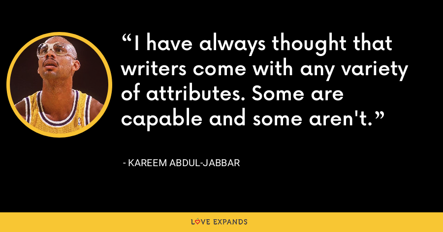 I have always thought that writers come with any variety of attributes. Some are capable and some aren't. - Kareem Abdul-Jabbar