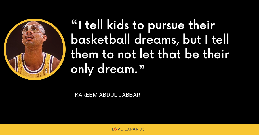 I tell kids to pursue their basketball dreams, but I tell them to not let that be their only dream. - Kareem Abdul-Jabbar