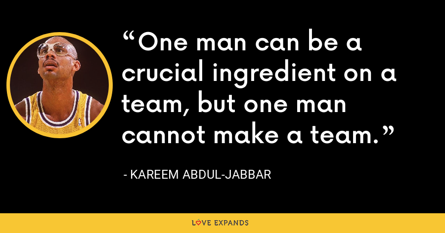One man can be a crucial ingredient on a team, but one man cannot make a team. - Kareem Abdul-Jabbar