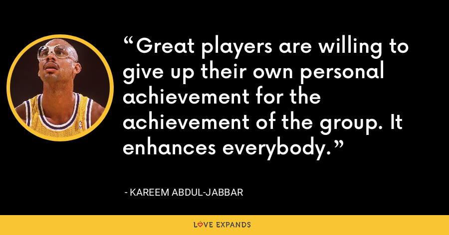 Great players are willing to give up their own personal achievement for the achievement of the group. It enhances everybody. - Kareem Abdul-Jabbar