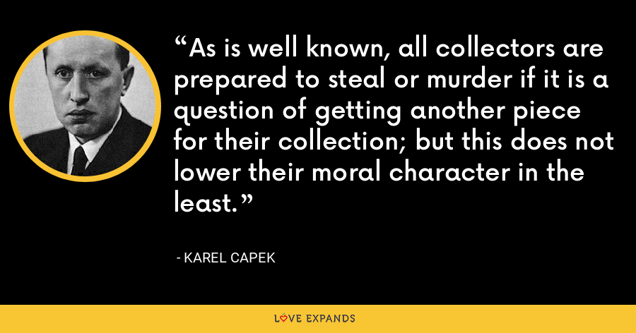 As is well known, all collectors are prepared to steal or murder if it is a question of getting another piece for their collection; but this does not lower their moral character in the least. - Karel Capek
