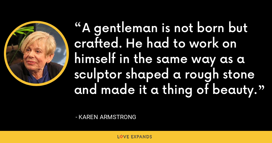 A gentleman is not born but crafted. He had to work on himself in the same way as a sculptor shaped a rough stone and made it a thing of beauty. - Karen Armstrong