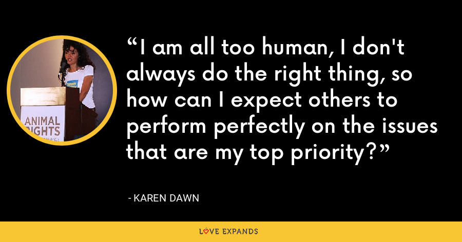 I am all too human, I don't always do the right thing, so how can I expect others to perform perfectly on the issues that are my top priority? - Karen Dawn