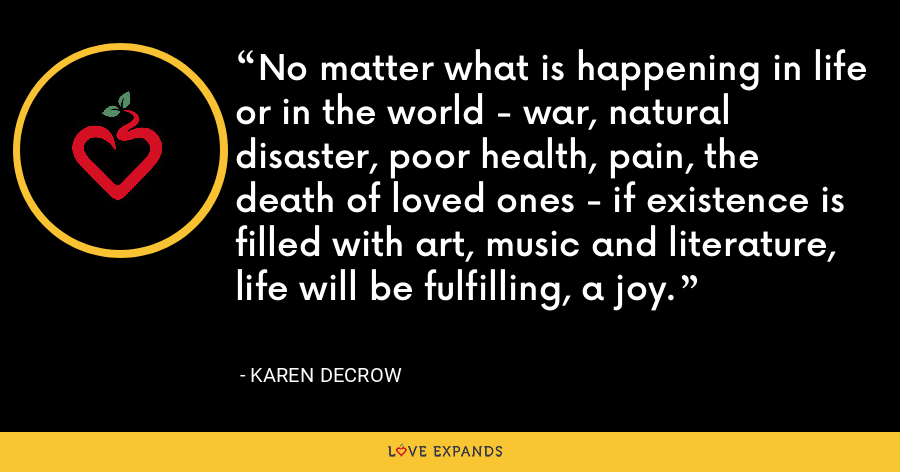 No matter what is happening in life or in the world - war, natural disaster, poor health, pain, the death of loved ones - if existence is filled with art, music and literature, life will be fulfilling, a joy. - Karen DeCrow