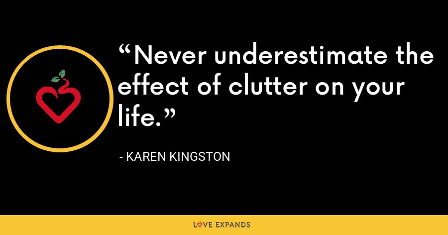 Never underestimate the effect of clutter on your life. - Karen Kingston