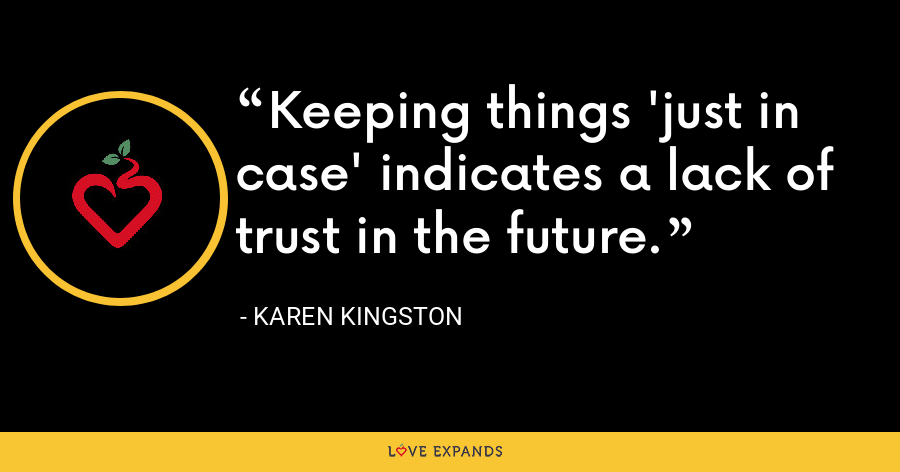 Keeping things 'just in case' indicates a lack of trust in the future. - Karen Kingston