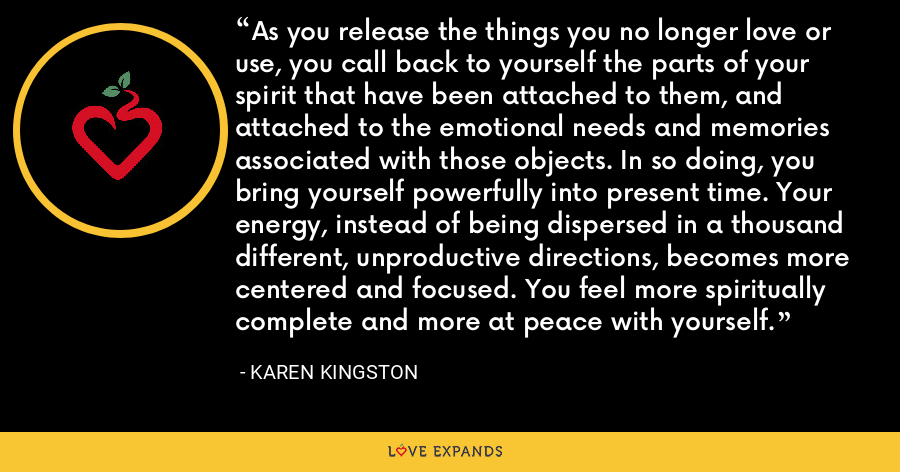 As you release the things you no longer love or use, you call back to yourself the parts of your spirit that have been attached to them, and attached to the emotional needs and memories associated with those objects. In so doing, you bring yourself powerfully into present time. Your energy, instead of being dispersed in a thousand different, unproductive directions, becomes more centered and focused. You feel more spiritually complete and more at peace with yourself. - Karen Kingston