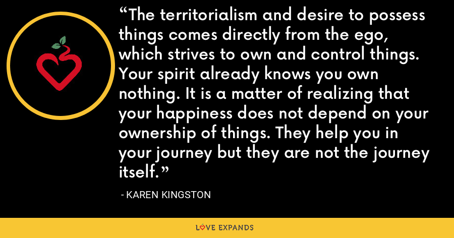 The territorialism and desire to possess things comes directly from the ego, which strives to own and control things. Your spirit already knows you own nothing. It is a matter of realizing that your happiness does not depend on your ownership of things. They help you in your journey but they are not the journey itself. - Karen Kingston