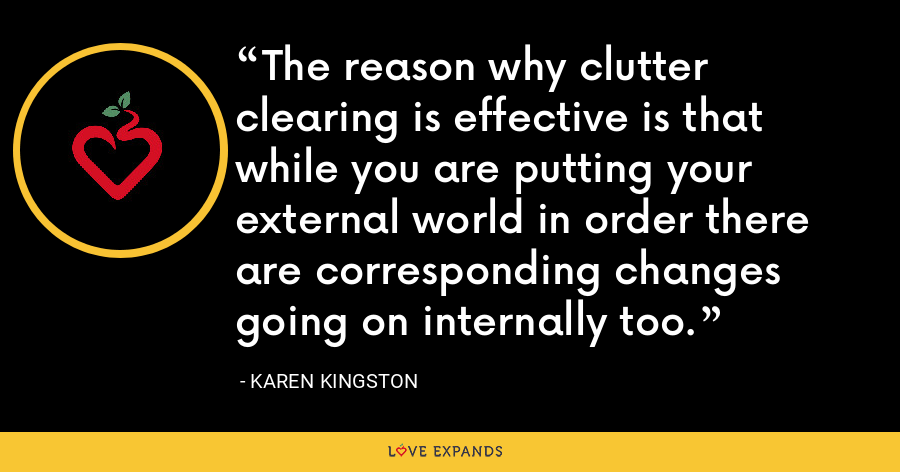 The reason why clutter clearing is effective is that while you are putting your external world in order there are corresponding changes going on internally too. - Karen Kingston