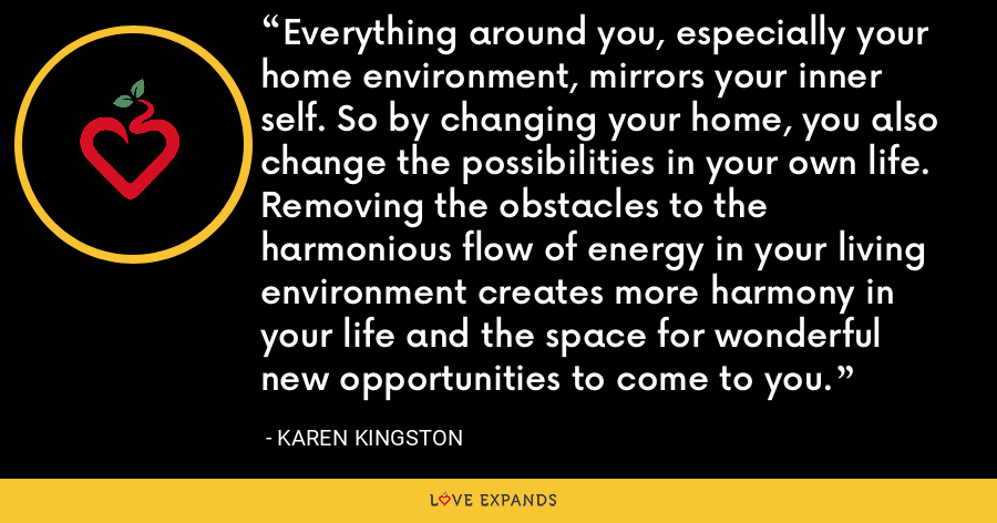 Everything around you, especially your home environment, mirrors your inner self. So by changing your home, you also change the possibilities in your own life. Removing the obstacles to the harmonious flow of energy in your living environment creates more harmony in your life and the space for wonderful new opportunities to come to you. - Karen Kingston