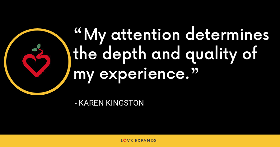 My attention determines the depth and quality of my experience. - Karen Kingston