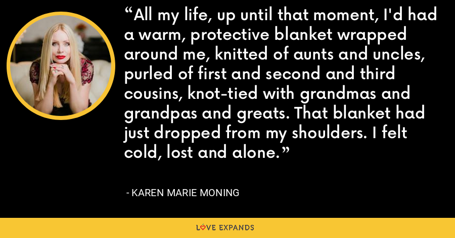 All my life, up until that moment, I'd had a warm, protective blanket wrapped around me, knitted of aunts and uncles, purled of first and second and third cousins, knot-tied with grandmas and grandpas and greats. That blanket had just dropped from my shoulders. I felt cold, lost and alone. - Karen Marie Moning