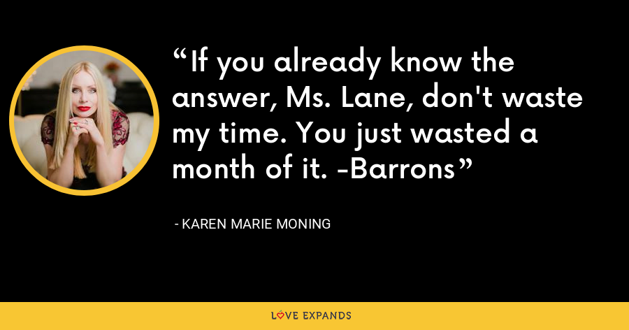 If you already know the answer, Ms. Lane, don't waste my time. You just wasted a month of it. -Barrons - Karen Marie Moning
