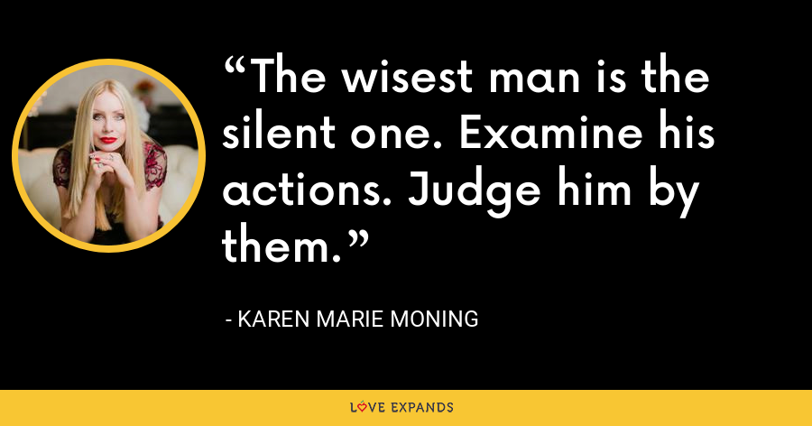 The wisest man is the silent one. Examine his actions. Judge him by them. - Karen Marie Moning