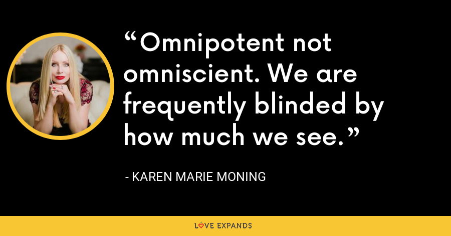 Omnipotent not omniscient. We are frequently blinded by how much we see. - Karen Marie Moning