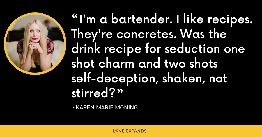 I'm a bartender. I like recipes. They're concretes. Was the drink recipe for seduction one shot charm and two shots self-deception, shaken, not stirred? - Karen Marie Moning