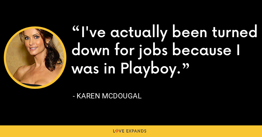 I've actually been turned down for jobs because I was in Playboy. - Karen McDougal
