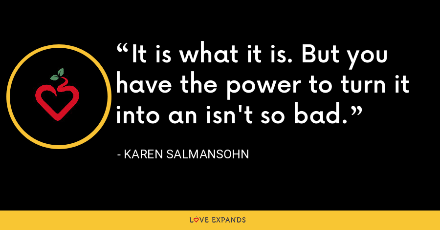 It is what it is. But you have the power to turn it into an isn't so bad. - Karen Salmansohn