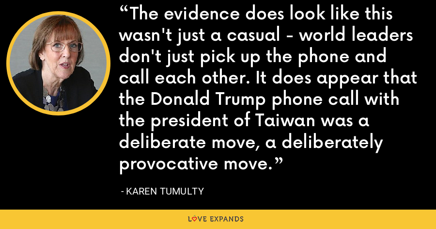 The evidence does look like this wasn't just a casual - world leaders don't just pick up the phone and call each other. It does appear that the Donald Trump phone call with the president of Taiwan was a deliberate move, a deliberately provocative move. - Karen Tumulty