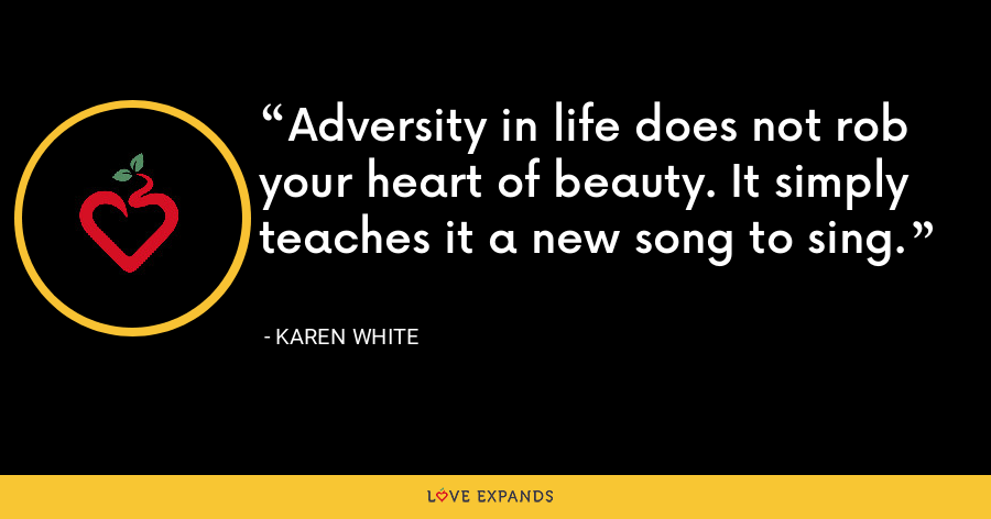 Adversity in life does not rob your heart of beauty. It simply teaches it a new song to sing. - Karen White