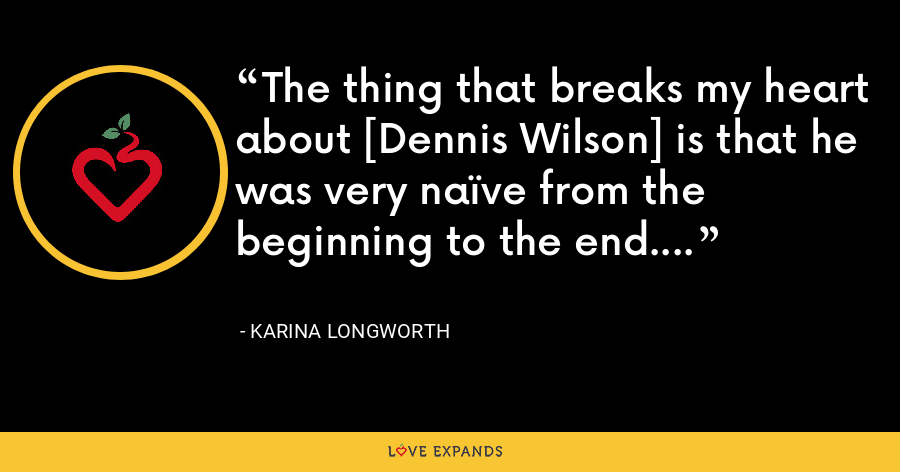 The thing that breaks my heart about [Dennis Wilson] is that he was very naïve from the beginning to the end. - Karina Longworth