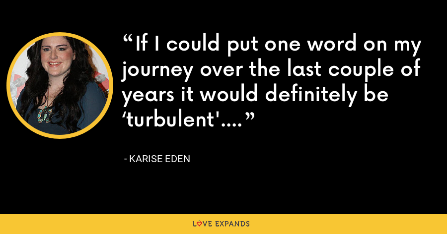 If I could put one word on my journey over the last couple of years it would definitely be 'turbulent'. - Karise Eden