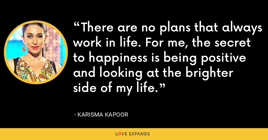 There are no plans that always work in life. For me, the secret to happiness is being positive and looking at the brighter side of my life. - Karisma Kapoor