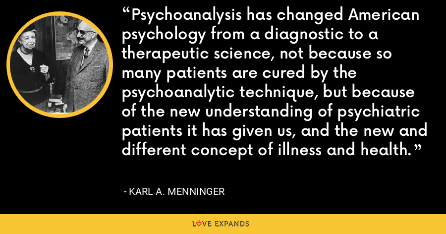 Psychoanalysis has changed American psychology from a diagnostic to a therapeutic science, not because so many patients are cured by the psychoanalytic technique, but because of the new understanding of psychiatric patients it has given us, and the new and different concept of illness and health. - Karl A. Menninger