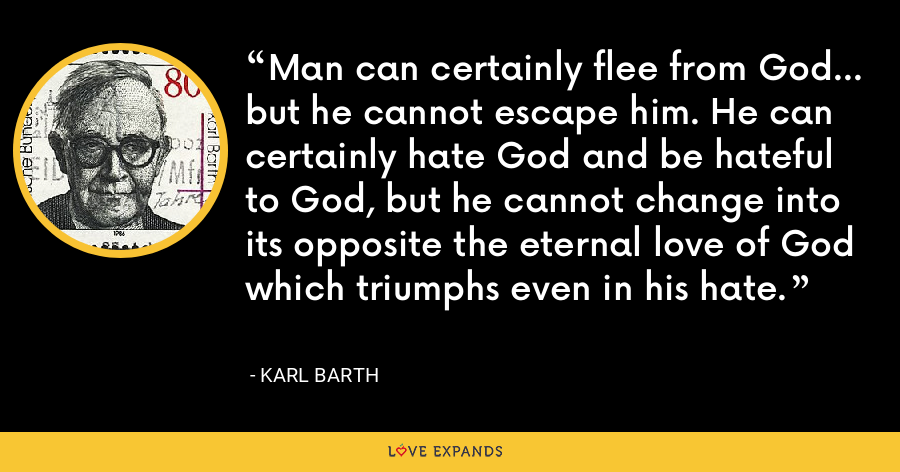 Man can certainly flee from God... but he cannot escape him. He can certainly hate God and be hateful to God, but he cannot change into its opposite the eternal love of God which triumphs even in his hate. - Karl Barth
