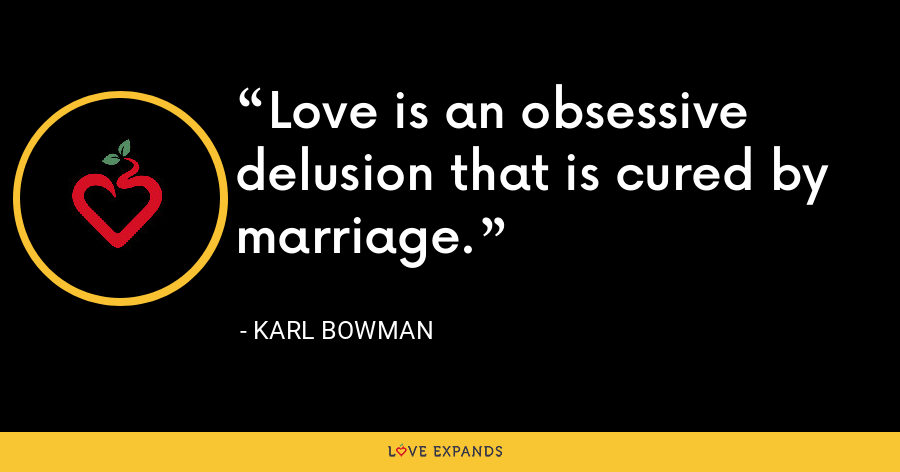 Love is an obsessive delusion that is cured by marriage. - Karl Bowman