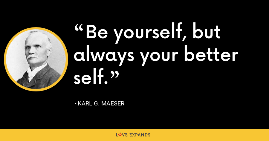 Be yourself, but always your better self. - Karl G. Maeser