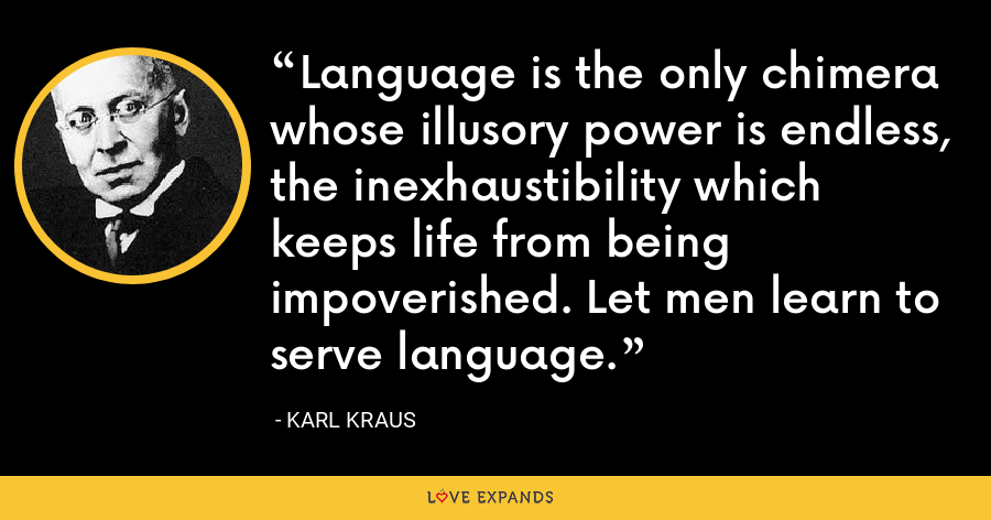 Language is the only chimera whose illusory power is endless, the inexhaustibility which keeps life from being impoverished. Let men learn to serve language. - Karl Kraus