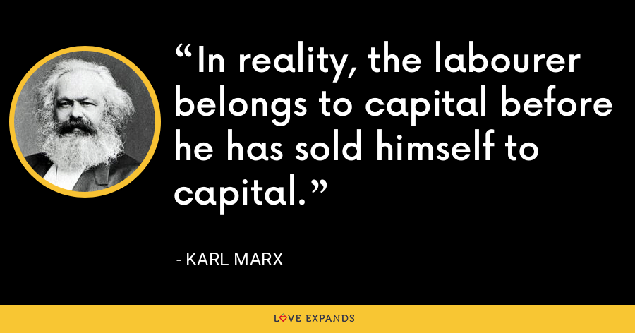 In reality, the labourer belongs to capital before he has sold himself to capital. - Karl Marx