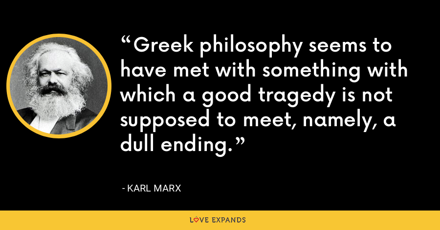 Greek philosophy seems to have met with something with which a good tragedy is not supposed to meet, namely, a dull ending. - Karl Marx