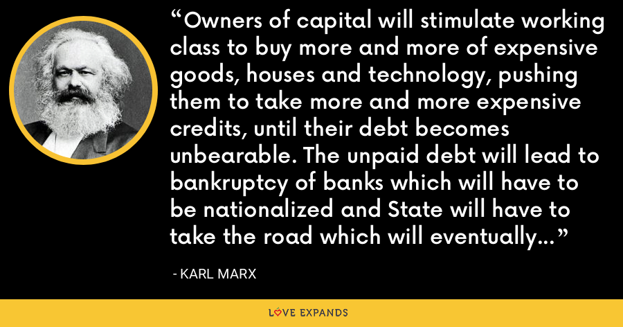 Owners of capital will stimulate working class to buy more and more of expensive goods, houses and technology, pushing them to take more and more expensive credits, until their debt becomes unbearable. The unpaid debt will lead to bankruptcy of banks which will have to be nationalized and State will have to take the road which will eventually lead to communism. - Karl Marx