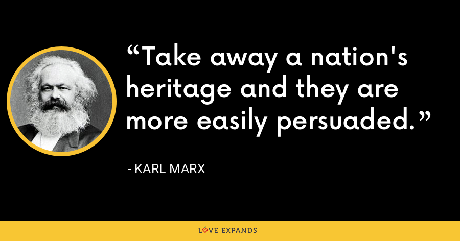 Take away a nation's heritage and they are more easily persuaded. - Karl Marx